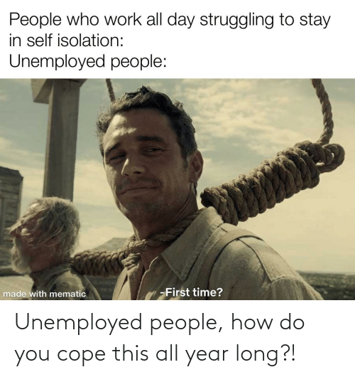 cope: Unemployed people, how do you cope this all year long?!