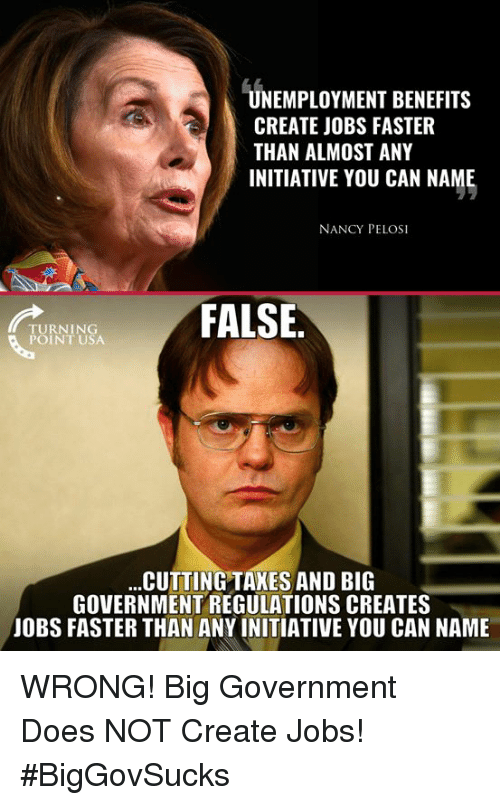 Nancy Pelosi: UNEMPLOYMENT BENEFITS  CREATE JOBS FASTER  THAN ALMOST ANY  INITIATIVE YOU CAN NAME  NANCY PELOSI  FALSE  TURNING  POINT USA  CUTTING TAKES AND BIG  GOVERNMENT REGULATIONS CREATES  JOBS FASTER THAN ANY INITIATIVE YOU CAN NAME WRONG! Big Government Does NOT Create Jobs! #BigGovSucks
