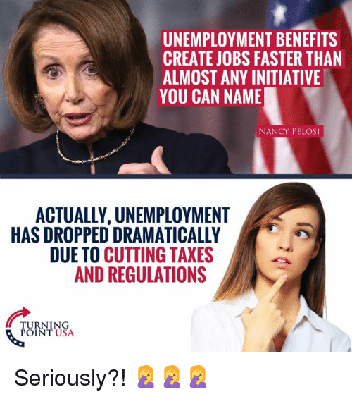 Nancy Pelosi: UNEMPLOYMENT BENEFITS  CREATE JOBS FASTER THAN  ALMOST ANY INITIATIVE  YOU CAN NAME  NANCY PELOSI  ACTUALLY, UNEMPLOYMENT  HAS DROPPED DRAMATICALLY  DUE TO CUTTING TAXES  AND REGULATIONS  TURNING  POINT USA Seriously?! 🤦‍♀️🤦‍♀️🤦‍♀️