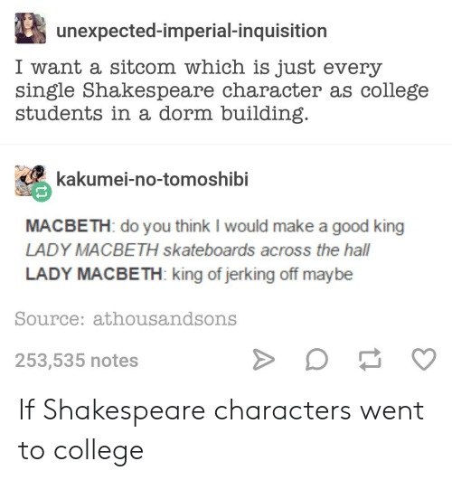 College, Shakespeare, and Good: unexpected-imperial-inquisition  I want a sitcom which is just every  single Shakespeare character as college  students in a dorm building  kakumei-no-tomoshib  MACBETH: do you think I would make a good king  LADY MACBETH skateboards across the hall  LADY MACBETH: king of jerking off maybe  Source: athousandsons  253,535 notes If Shakespeare characters went to college