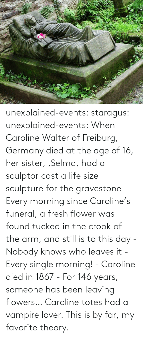 Fresh: unexplained-events:  staragus:  unexplained-events:  When Caroline Walter of Freiburg, Germany died at the age of 16, her sister, ,Selma, had a sculptor cast a life size sculpture for the gravestone - Every morning since Caroline's funeral, a fresh flower was found tucked in the crook of the arm, and still is to this day - Nobody knows who leaves it - Every single morning! - Caroline died in 1867 - For 146 years, someone has been leaving flowers…  Caroline totes had a vampire lover.  This is by far, my favorite theory.