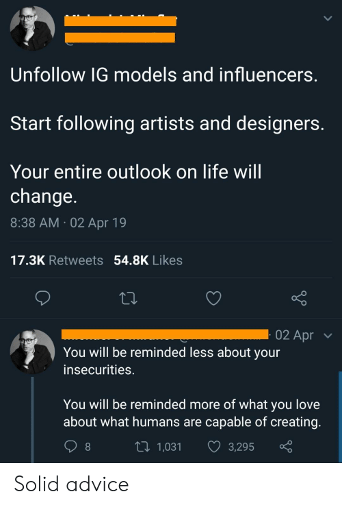 Advice, Life, and Love: Unfollow IG models and influencers  Start following artists and designers  Your entire outlook on life will  change  8:38 AM 02 Apr 19  17.3K Retweets 54.8K Likes  02 Apr  You will be reminded less about your  insecurities.  You will be reminded more of what you love  about what humans are capable of creating  t 1,031 3,295 Solid advice