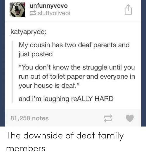"Family, Parents, and Run: unfunnyvevo!  sluttyoliveoil  凹  katyapryde  My cousin has two deaf parents and  just posted  ""You don't know the struggle until you  run out of toilet paper and everyone in  your house is deaf.""  and i'm laughing reALLY HARD  81,258 notes The downside of deaf family members"