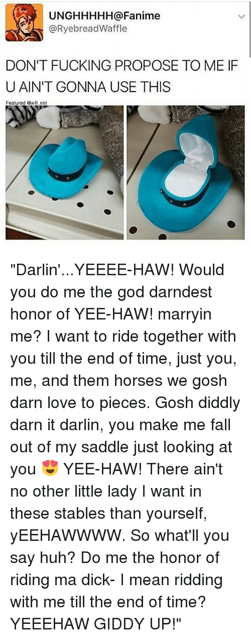 """Darns: UNGHHHHH a Fanime  RyebreadWaffle  DON'T FUCKING PROPOSE TO ME IF  U AIN'T GONNA USE THIS  Featured Owill ent """"Darlin'...YEEEE-HAW! Would you do me the god darndest honor of YEE-HAW! marryin me? I want to ride together with you till the end of time, just you, me, and them horses we gosh darn love to pieces. Gosh diddly darn it darlin, you make me fall out of my saddle just looking at you 😍 YEE-HAW! There ain't no other little lady I want in these stables than yourself, yEEHAWWWW. So what'll you say huh? Do me the honor of riding ma dick- I mean ridding with me till the end of time? YEEEHAW GIDDY UP!"""""""