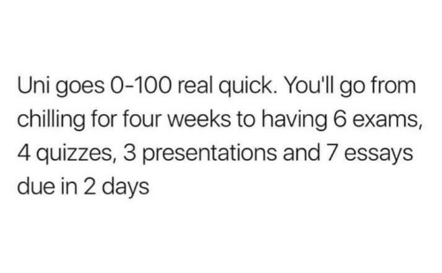 Uni, Real, and For: Uni goes 0-100 real quick. You'll go from  chilling for four weeks to having 6 exams,  4 quizzes, 3 presentations and 7 essays  due in 2 days