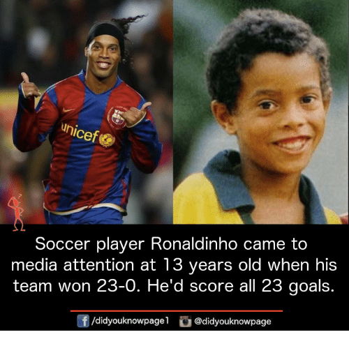 attentive: unic  Soccer player Ronaldinho came to  media attention at 13 years old when his  team won 23-O. He'd score all 23 goals.  /didyouknowpagel  @didyouknowpage