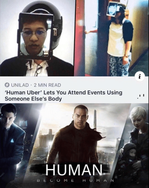Uber, Human, and You: UNILAD 2 MIN READ  'Human Uber' Lets You Attend Events Using  Someone Else's Body  HUMAN  BECOME HUMA  N