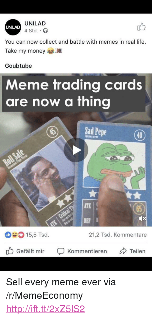 "Atk: UNILAD  4 Std..  UNILAD  You can now collect and battle with memes in real life.  Take my money  Goubtube  Meme trading cards  are now a thing  ISadPepe  (40)  ATK  65  DE  15,5 Tsd.  21,2 Tsd. Kommentare  Gefällt mir Ç Kommentieren Teilen <p>Sell every meme ever via /r/MemeEconomy <a href=""http://ift.tt/2xZ5lS2"">http://ift.tt/2xZ5lS2</a></p>"