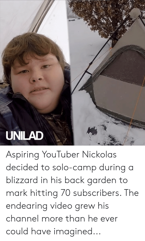 Dank, Blizzard, and Video: UNILAD Aspiring YouTuber Nickolas decided to solo-camp during a blizzard in his back garden to mark hitting 70 subscribers. The endearing video grew his channel more than he ever could have imagined...