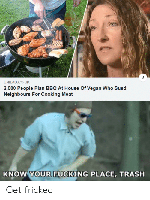 Fucking, Trash, and Vegan: UNILAD CO.UK  2,000 People Plan BBQ At House Of Vegan Who Sued  Neighbours For Cooking Meat  KNOW YOUR FUCKING PLACE, TRASH Get fricked
