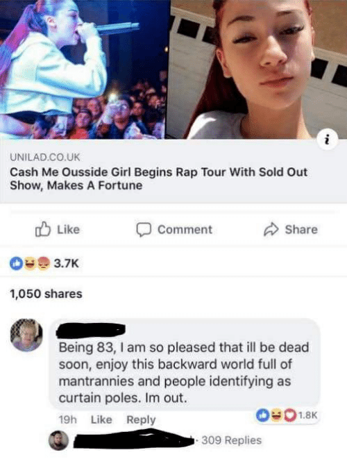 Rap, Soon..., and Girl: UNILAD.CO.UK  Cash Me Ousside Girl Begins Rap Tour With Sold Out  Show, Makes A Fortune  Like  Comment  Share  3.7K  1,050 shares  Being 83, I am so pleased that ill be dead  soon, enjoy this backward world full of  mantrannies and people identifying as  curtain poles. Im out.  1.8K  19h Like  Reply  309 Replies