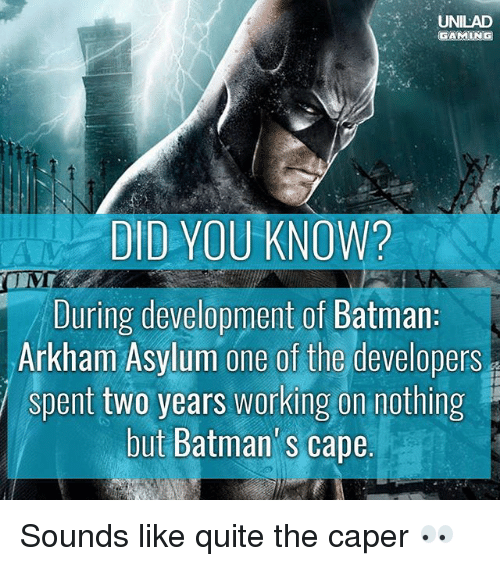 Caping: UNILAD  DID YOU KNOW?  During development of Batman  Arkham Asylum one of the developers  spent two years working on nothing  but Batman' s cape  but Batman's cape Sounds like quite the caper 👀