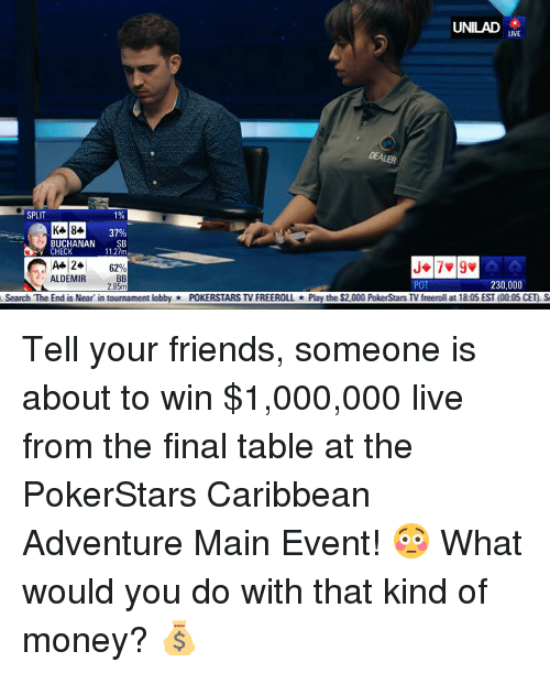 Main Event: UNILAD  LIVE  DEALER  SPLIT  1%  37%  BUCHANAN SB  11.27m  CHECK  A+ 24  ALDEMIR  6290  POT  230,000  Search The End is Near in tournament lobbyPOKERSTARS TV FREEROLLPlay the $2,000 PokerStars TV freeroll at 18:05 EST (00:05 CET) S Tell your friends, someone is about to win $1,000,000 live from the final table at the PokerStars Caribbean Adventure Main Event! 😳  What would you do with that kind of money? 💰