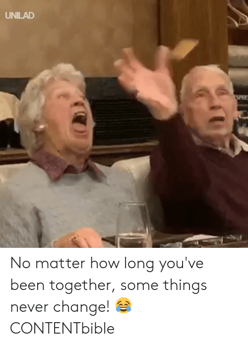 Dank, Change, and Never: UNILAD No matter how long you've been together, some things never change! 😂  CONTENTbible
