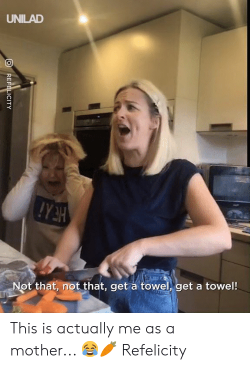towel: UNILAD  Not that, not that, get a towel, get a towel!  REFELICITY This is actually me as a mother... 😂🥕  Refelicity