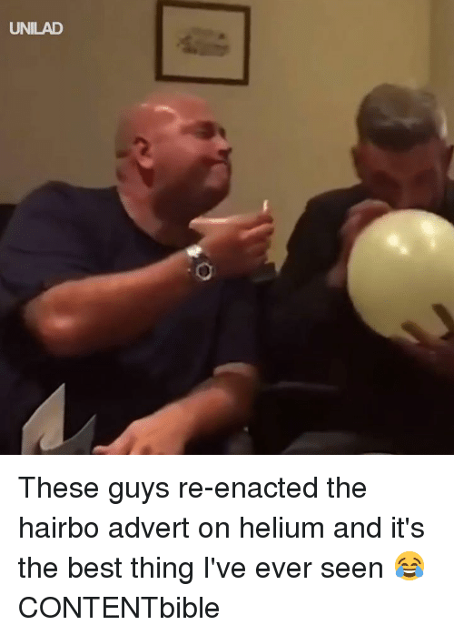 its the best: UNILAD These guys re-enacted the hairbo advert on helium and it's the best thing I've ever seen 😂  CONTENTbible