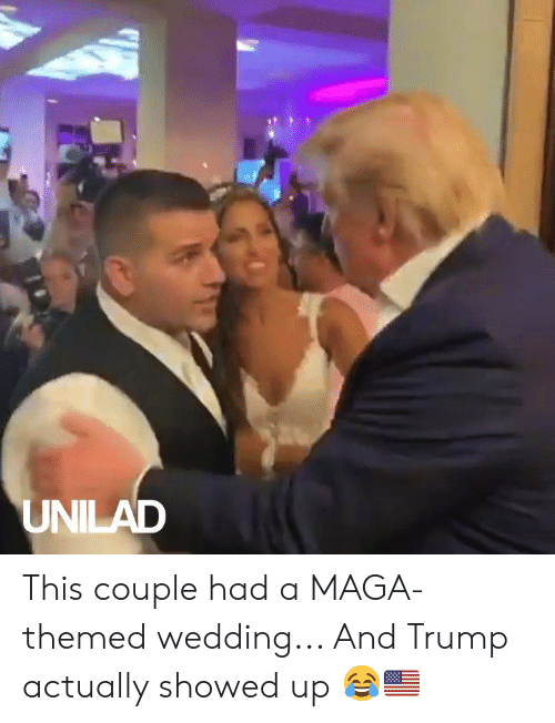 Maga: UNILAD This couple had a MAGA-themed wedding... And Trump actually showed up 😂🇺🇸