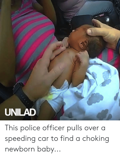 Dank, Police, and Baby: UNILAD This police officer pulls over a speeding car to find a choking newborn baby...