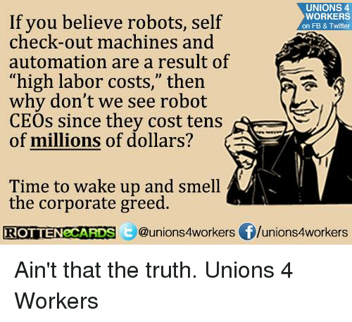 """autom: UNIONS 4  If you believe robots, self  self  check-out machines and  WORKERS  on FB & Twitter  automation are a result of  """"high labor costs,"""" then  why don't we see robot  CEOs since they cost tens  of millions of dollars?  Time to wake up and smell  the corporate greed.  ROTTEN CARDS  Qunions4workers flunions4workers Ain't that the truth. Unions 4 Workers"""