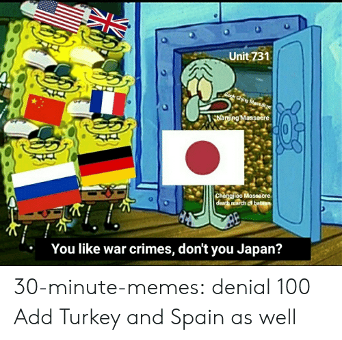 Spain: Unit 731  Sook Ching Massacre  Nanjing Massacere  Changjiao Massacre  death march of bataan  You like war crimes, don't you Japan? 30-minute-memes:  denial 100  Add Turkey and Spain as well