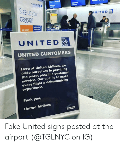 customer service: UNITED  AMStonal  Size up your  baggage  UNITED  sndrto  Basic Eamony  UNITED  UNITED CUSTOMERS  Here at United Airlines, we  pride ourselves in providing  the worst possible customer  service. Our goal is to make  every flight a dehumanizing  experience.  Fuck you,  United Airlines  T.G.L.e Fake United signs posted at the airport (@TGLNYC on IG)
