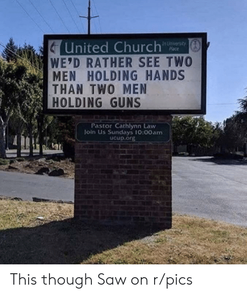 Church, Guns, and Saw: United Church  WE'D RATHER SEE TWO  MEN HOLDING HANDS  THAN TWO MEN  HOLDING GUNS  In University  Place  Pastor Cathlynn Law  Join Us Sundays 10:00am  ucup.org This though Saw on r/pics
