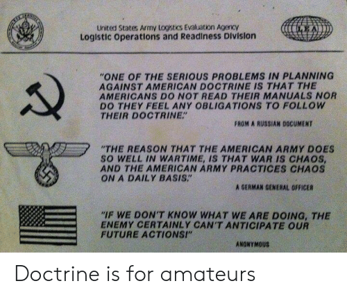 "the americans: United States Army Logistics Evaluation AgencY  Loglstic operations and Readiness Division  ""ONE OF THE SERIOUS PROBLEMS IN PLANNING  AGAINST AMERICAN DOCTRINE IS THAT THE  AMERICANS DO NOT READ THEIR MANUALS NOR  DO THEY FEEL ANY OBLIGATIONS TO FOLLOW  THEIR DOCTRINE""  FROM A RUSSIAN DOCUMENT  ""THE REASON THAT THE AMERICAN ARMY DOES  SO WELL IN WARTIME, IS THAT WAR IS CHAOS  AND THE AMERICAN ARMY PRACTICES CHAOS  ON A DAILY BASIS.""  A GERMAN GENERAL OFFICER  IF WE DON'T KNOW WHAT WE ARE DOING, THE  ENEMY CERTAINLY CAN'T ANTICIPATE OUR  FUTURE ACTIONSI""  ANONYMOUS Doctrine is for amateurs"
