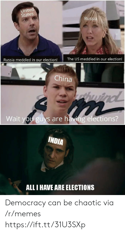 all i have: United  States  Russia  The US meddled in our election!  Russia meddled in our election!  China  huind  Wait you guys are having elections?  INDIA  ALL I HAVE ARE ELECTIONS Democracy can be chaotic via /r/memes https://ift.tt/31U3SXp