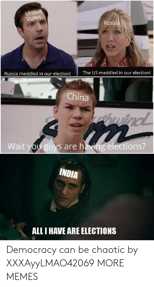 all i have: United  States  Russia  The US meddled in our election!  Russia meddled in our election!  China  huind  Wait you guys are having elections?  INDIA  ALL I HAVE ARE ELECTIONS Democracy can be chaotic by XXXAyyLMAO42069 MORE MEMES