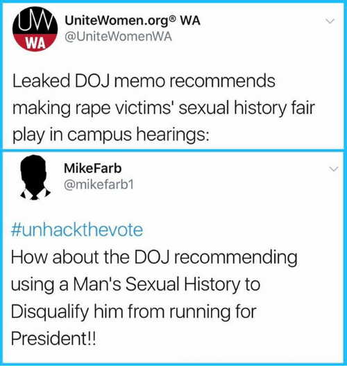 Sexualitys: UniteWomen.org WA  @UniteWomenWA  WA  Leaked DOJ memo recommends  making rape victims' sexual history fair  play in campus hearings:  MikeFarb  @mikefarb1  #unhackthevote  How about the DOJ recommending  using a Man's Sexual History to  Disqualify him from running for  President!