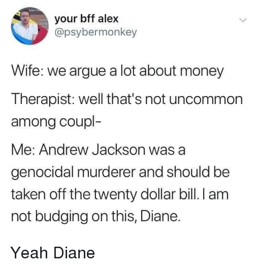 Andrew Jackson: UNIV  your bff alex  @psybermonkey  RUD  Wife: we argue a lot about money  Therapist: well that's not uncommon  among coupl-  Me: Andrew Jackson was  genocidal murderer and should be  taken off the twenty dollar bill. I am  not budging on this, Diane. Yeah Diane