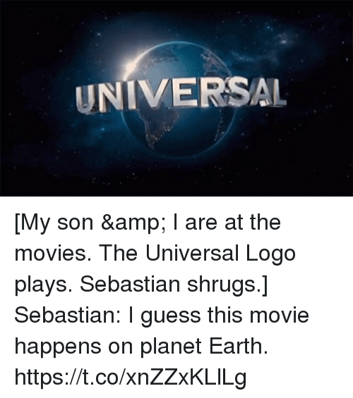 Memes, Movies, and Earth: UNIVERSAL [My son & I are at the movies. The Universal Logo plays. Sebastian shrugs.] Sebastian: I guess this movie happens on planet Earth. https://t.co/xnZZxKLlLg