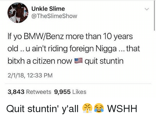 benz: Unkle Slime  @TheSlimeShow  If yo BMW/Benz more than 10 years  old.. .u ain't riding foreign Nigga... that  bitxh a citizen now quit stuntin  2/1/18, 12:33 PM  3,843 Retweets 9,955 Likes Quit stuntin' y'all 😤😂 WSHH
