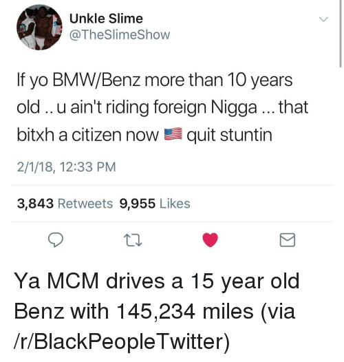 benz: Unkle Slime  @TheSlimeShow  If yo BMW/Benz more than 10 years  old.. u ain't riding foreign Nigga.. that  bitxh a citizen now髫quit stuntin  2/1/18, 12:33 PM  3,843 Retweets 9,955 Likes <p>Ya MCM drives a 15 year old Benz with 145,234 miles (via /r/BlackPeopleTwitter)</p>