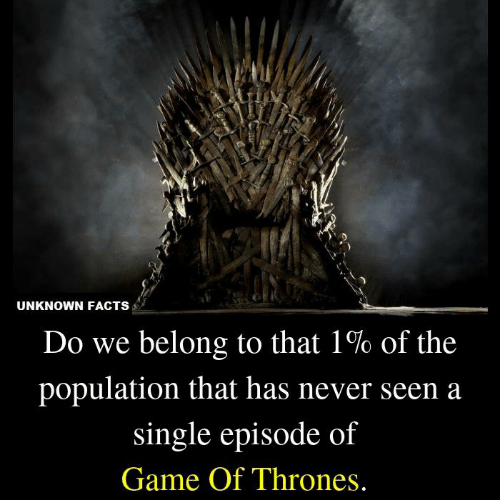 Facts, Game of Thrones, and Memes: UNKNOWN FACTS  Do we belong to that 1% of the  population that has never seen a  single episode of  Game Of Thrones.