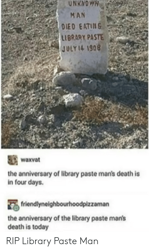 Tumblr, Death, and Library: UNKNOWN  MAN  OIED EATING  LIBRARY PASTE  JULY 14 1908  waxvat  the anniversary of library paste man's death is  in four days.  friendlyneighbourhoodpizzaman  the anniversary of the library paste man's  death is today RIP Library Paste Man