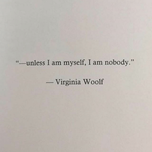 "Virginia: ""-unless I am myself, I am nobody.""  Virginia Woolf"