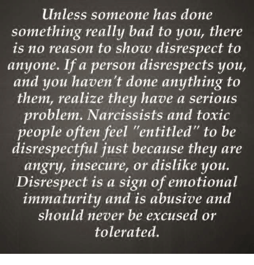 "Memes, Narcissist, and Narcissistic: unless someone has done  something really bad to you, there  is no reason to show disrespect to  anyone. If a person disrespects you,  and you haven't done anything to  them, realize they have a serious  problem. Narcissists and toxic  people often feel ""entitled"" to be  disrespectful just because they are  angry, insecure, or dislike you.  Disrespect is a sign of emotional  immaturity and is abusive and  should never be excused or  tolerated."