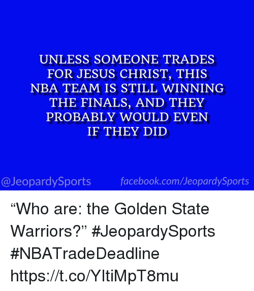 """Facebook, Finals, and Golden State Warriors: UNLESS SOMEONE TRADES  FOR JESUS CHRIST, THIS  NBA TEAM IS STILL WINNING  THE FINALS, AND THEY  PROBABLY WOULD EVEN  IF THEY DID  @JeopardySports facebook.com/JeopardySports """"Who are: the Golden State Warriors?"""" #JeopardySports #NBATradeDeadline https://t.co/YItiMpT8mu"""