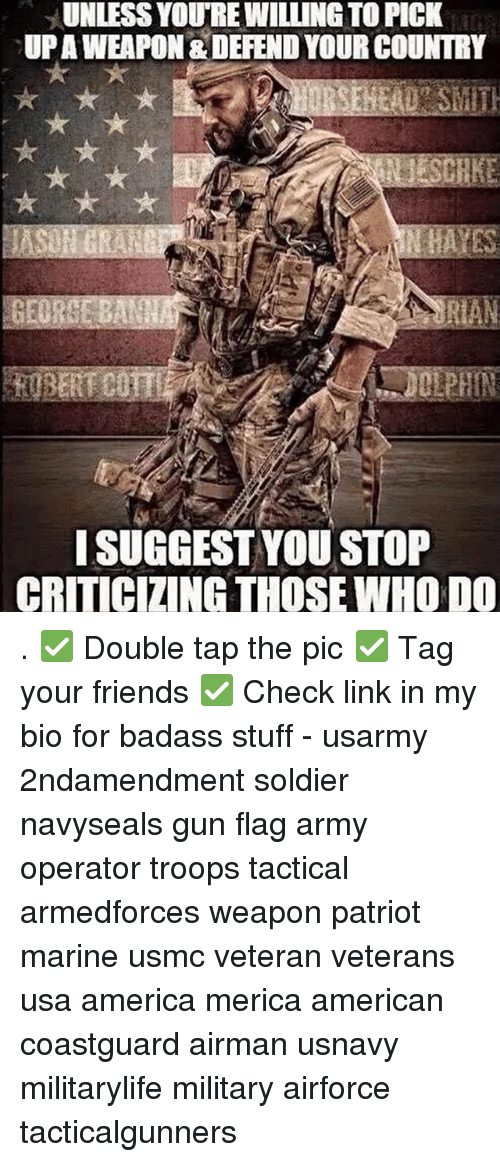 Badasses: UNLESS YOURE WILLING TO PICK  UPAWEAPON & DEFEND YOUR COUNTRY  ISUGGEST YOU STOP  CRITICIZING THOSE WHO DO . ✅ Double tap the pic ✅ Tag your friends ✅ Check link in my bio for badass stuff - usarmy 2ndamendment soldier navyseals gun flag army operator troops tactical armedforces weapon patriot marine usmc veteran veterans usa america merica american coastguard airman usnavy militarylife military airforce tacticalgunners
