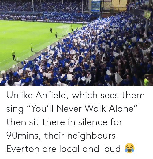 "Being Alone, Everton, and Memes: Unlike Anfield, which sees them sing ""You'll Never Walk Alone"" then sit there in silence for 90mins, their neighbours Everton are local and loud 😂"