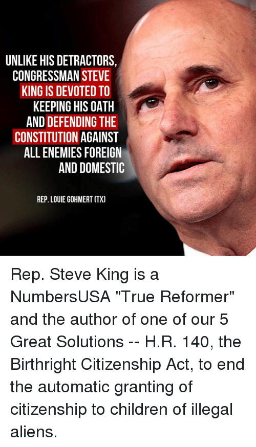 """Illegal Aliens: UNLIKE HIS DETRACTORS,  CONGRESSMAN STEVE  KING IS DEVOTED TO  KEEPING HIS OATH  AND DEFENDING THE  CONSTITUTION AGAINST  ALL ENEMIES FOREIGN  AND DOMESTIC  REP. LOUIE GOHMERT CTX) Rep. Steve King is a NumbersUSA """"True Reformer"""" and the author of one of our 5 Great Solutions -- H.R. 140, the Birthright Citizenship Act, to end the automatic granting of citizenship to children of illegal aliens."""