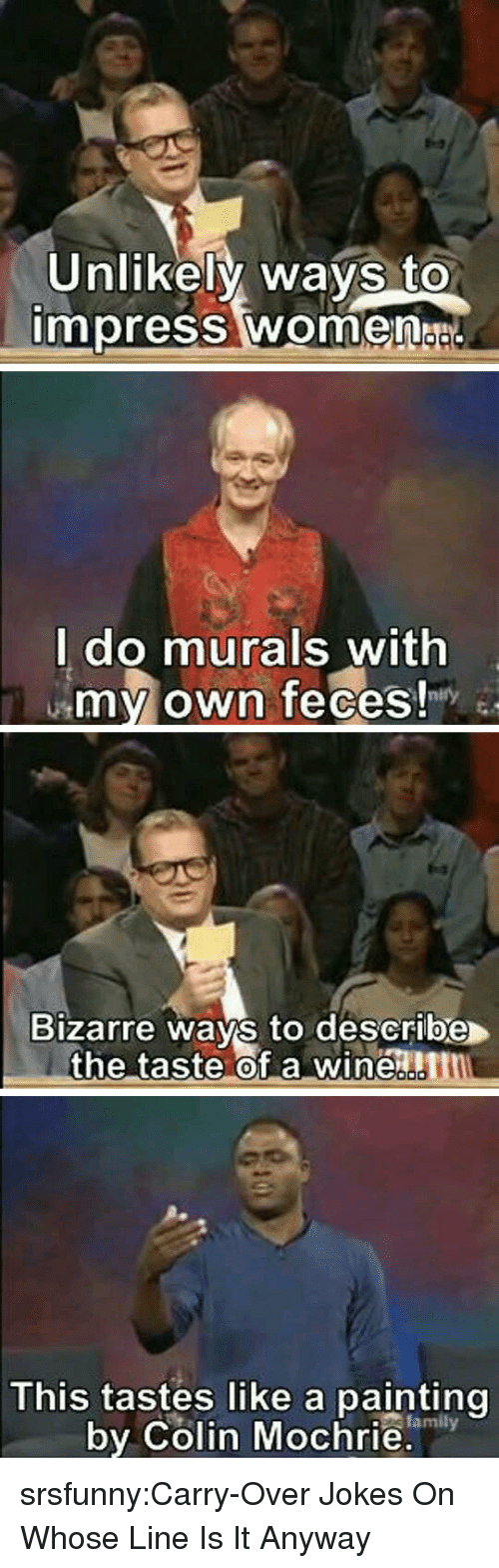 Family, Tumblr, and Blog: Unlikely ways to  impress women  l do murals with  my own feces!  Bizarre ways to describe  the taste of a winen  0  This tastes like a painting  by Colin Mochrie.  family srsfunny:Carry-Over Jokes On Whose Line Is It Anyway