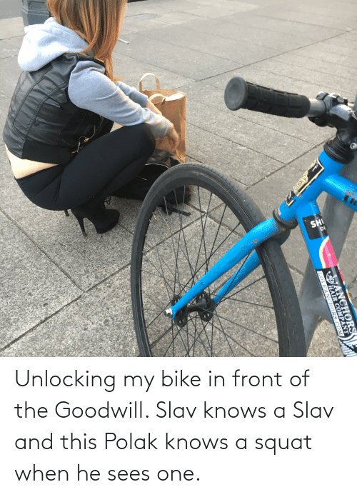 Squat: Unlocking my bike in front of the Goodwill. Slav knows a Slav and this Polak knows a squat when he sees one.