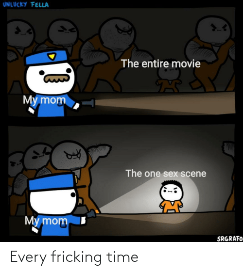 my mom: UNLUCKY FELLA  The entire movie  My mom  The one sex scene  My mom  SRGRAFO Every fricking time