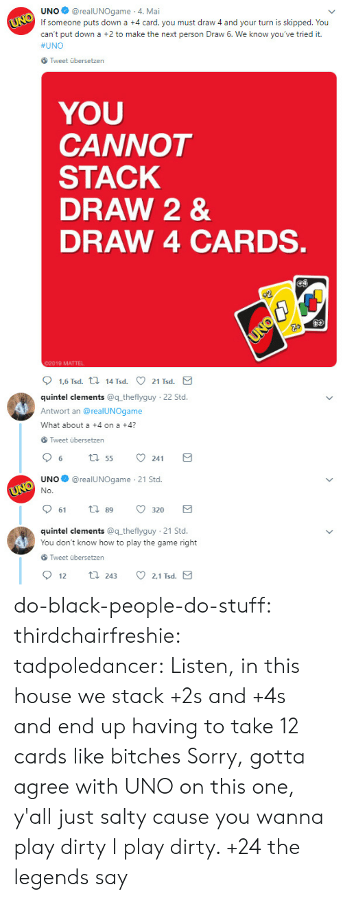mattel: UNO@realUNOgame 4. Mai  If someone puts down a +4 card, you must draw 4 and your turn is skipped. You  can't put down a +2 to make the next person Draw 6. We know you've tried it.  #UNO  Tweet übersetzen  YOU  CANNOT  STACK  DRAW 2 &  DRAW 4 CARDS  02019 MATTEL  quintel clements @q theflyguy  Antwort an @realUNOgame  What about a +4 on a +4?  22 Std  Tweet übersetzen  UNO@realUNOgame 21 Std.  61  89  320  quintel clements @q theflyguy 21 Std.  You don't know how to play the game right  Tweet übersetzen  2.1 Tsd  12  243 do-black-people-do-stuff:  thirdchairfreshie:  tadpoledancer: Listen, in this house we stack +2s and +4s and end up having to take 12 cards like bitches  Sorry, gotta agree with UNO on this one, y'all just salty cause you wanna play dirty    I play dirty. +24 the legends say