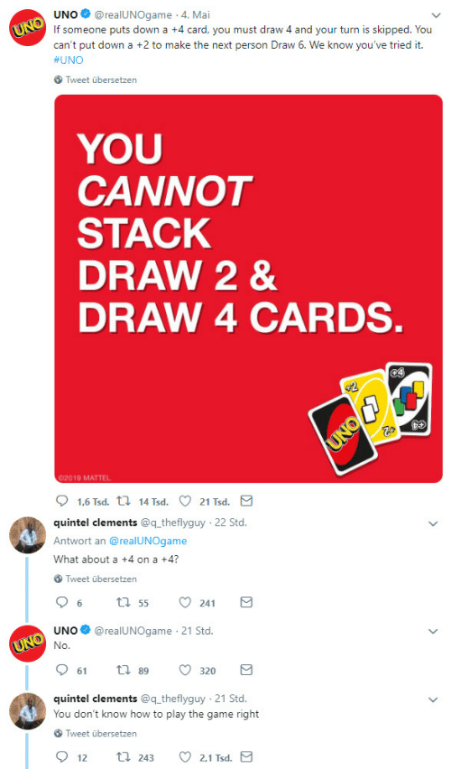mattel: UNO@realUNOgame 4. Mai  If someone puts down a +4 card, you must draw 4 and your turn is skipped. You  can't put down a +2 to make the next person Draw 6. We know you've tried it.  #UNO  Tweet übersetzen  YOU  CANNOT  STACK  DRAW 2 &  DRAW 4 CARDS  02019 MATTEL  quintel clements @q theflyguy  Antwort an @realUNOgame  What about a +4 on a +4?  22 Std  Tweet übersetzen  UNO@realUNOgame 21 Std.  61  89  320  quintel clements @q theflyguy 21 Std.  You don't know how to play the game right  Tweet übersetzen  2.1 Tsd  12  243