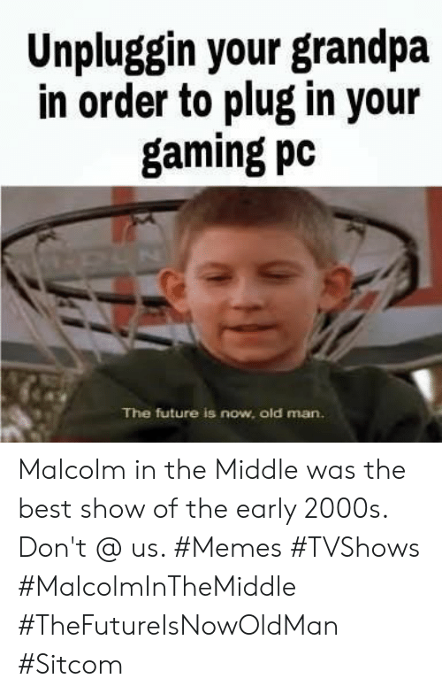 Future Is Now: Unpluggin your grandpa  in order to plug in your  gaming pc  The future is now, old man. Malcolm in the Middle was the best show of the early 2000s. Don't @ us. #Memes #TVShows #MalcolmInTheMiddle #TheFutureIsNowOldMan #Sitcom