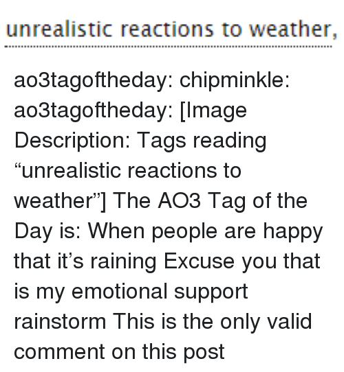 """Target, Tumblr, and Blog: unrealistic reactions to weather, ao3tagoftheday:  chipminkle:  ao3tagoftheday:  [Image Description: Tags reading """"unrealistic reactions to weather""""]  The AO3 Tag of the Day is: When people are happy that it's raining   Excuse you that is my emotional support rainstorm  This is the only valid comment on this post"""