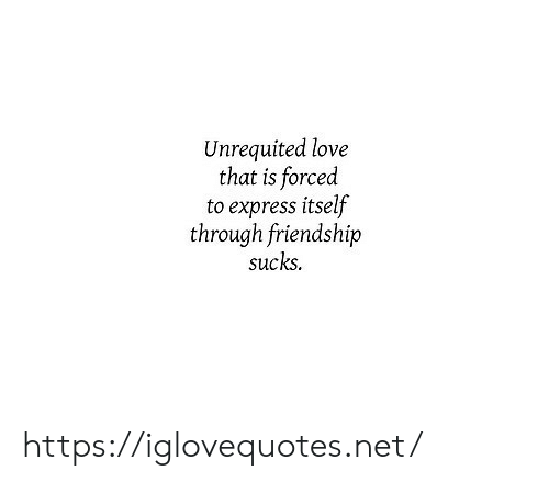 Love, Express, and Friendship: Unrequited love  that is forced  to express itself  through friendship  sucks. https://iglovequotes.net/